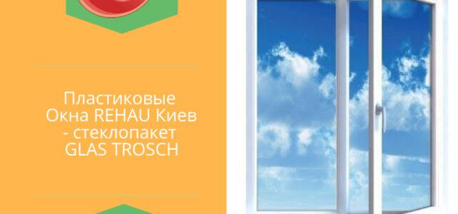 Пластикові Вікна REHAU Київ – склопакет GLAS TROSCH