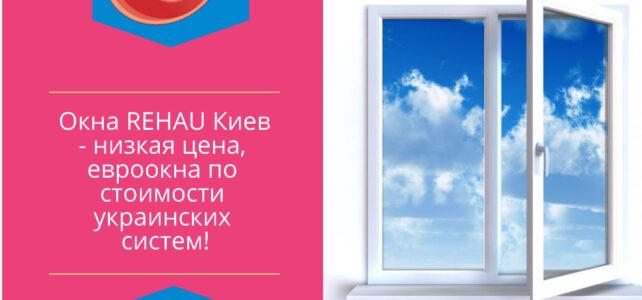 Вікна REHAU Київ – НИЗЬКА ЦІНА, євровікна за вартістю українських систем!