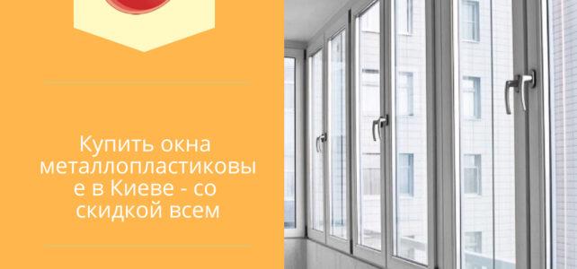 Купить окна металлопластиковые в Киеве — со скидкой всем