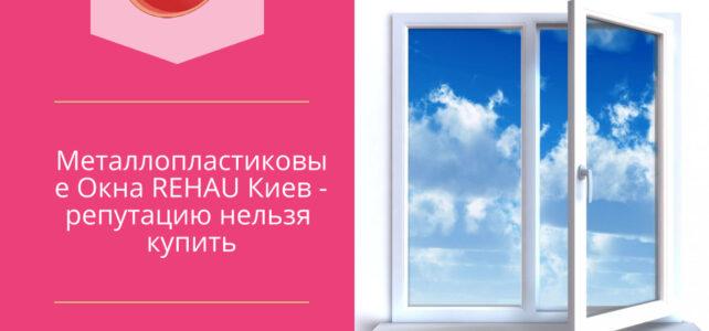 Металлопластиковые Окна REHAU Киев — репутацию нельзя купить